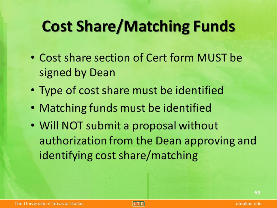 The University of Texas at Dallasutdallas.edu Cost Share/Matching Funds Cost share section of Cert form MUST be signed by Dean Type of cost share must be identified Matching funds must be identified Will NOT submit a proposal without authorization from the Dean approving and identifying cost share/matching 53