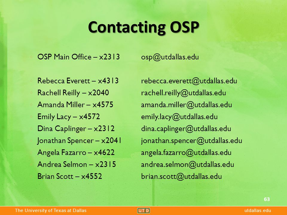 The University of Texas at Dallasutdallas.edu Contacting OSP 63 ◦ OSP Main Office – x2313 osp@utdallas.edu ◦ Rebecca Everett – x4313 rebecca.everett@utdallas.edu ◦ Rachell Reilly – x2040 rachell.reilly@utdallas.edu ◦ Amanda Miller – x4575 amanda.miller@utdallas.edu ◦ Emily Lacy – x4572 emily.lacy@utdallas.edu ◦ Dina Caplinger – x2312 dina.caplinger@utdallas.edu ◦ Jonathan Spencer – x2041 jonathan.spencer@utdallas.edu ◦ Angela Fazarro – x4622 angela.fazarro@utdallas.edu ◦ Andrea Selmon – x2315 andrea.selmon@utdallas.edu ◦ Brian Scott – x4552 brian.scott@utdallas.edu