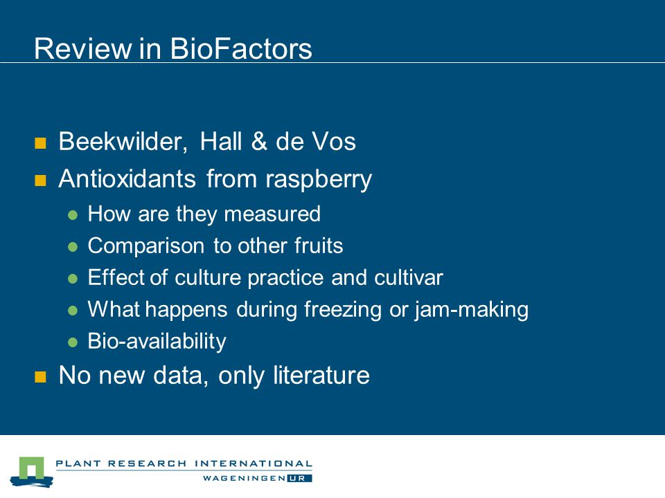 Review in BioFactors Beekwilder, Hall & de Vos Antioxidants from raspberry How are they measured Comparison to other fruits Effect of culture practice and cultivar What happens during freezing or jam-making Bio-availability No new data, only literature