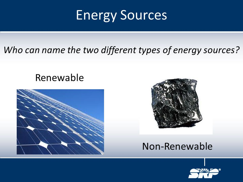 Who can name the two different types of energy sources? Energy Sources Renewable Non-Renewable