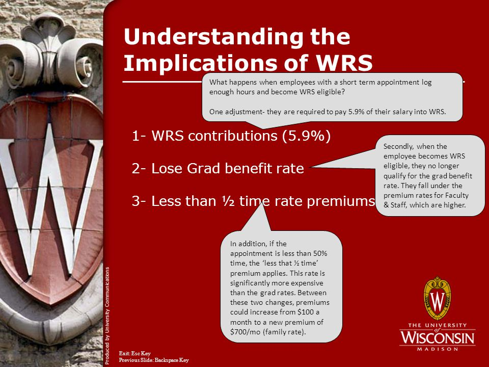 Understanding the Implications of WRS 1- WRS contributions (5.9%) 2- Lose Grad benefit rate 3- Less than ½ time rate premiums What happens when employees with a short term appointment log enough hours and become WRS eligible.