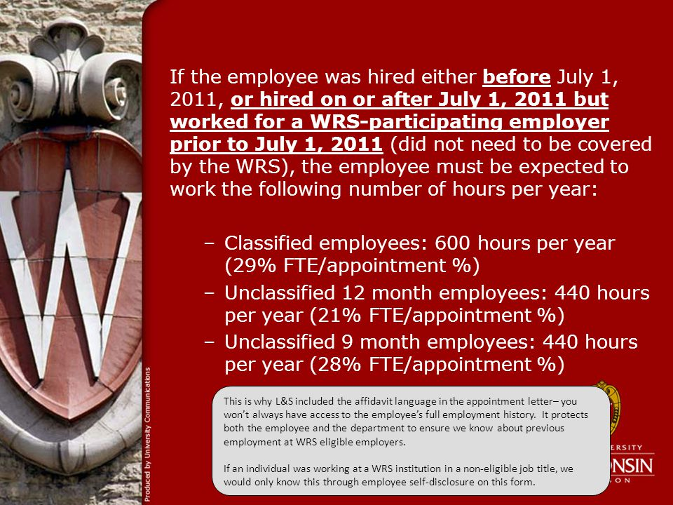 If the employee was hired either before July 1, 2011, or hired on or after July 1, 2011 but worked for a WRS-participating employer prior to July 1, 2011 (did not need to be covered by the WRS), the employee must be expected to work the following number of hours per year: –Classified employees: 600 hours per year (29% FTE/appointment %) –Unclassified 12 month employees: 440 hours per year (21% FTE/appointment %) –Unclassified 9 month employees: 440 hours per year (28% FTE/appointment %) Here is an example of how a previous position can affect WRS eligibility: A student hourly worked 10 years ago on a UW campus, and now is going to work one semester.