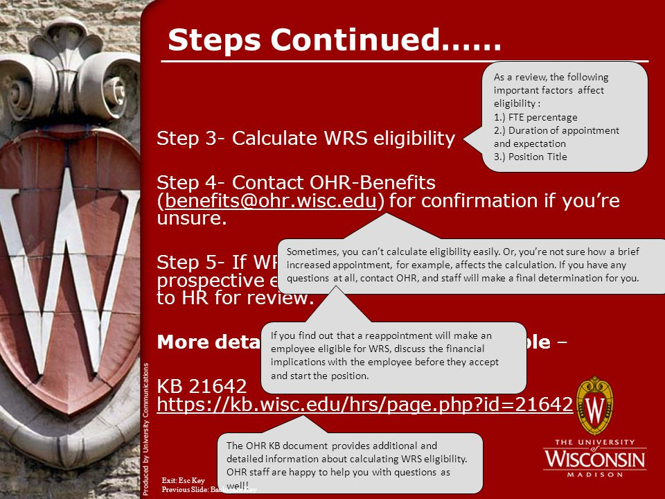 Steps Continued…… Step 3- Calculate WRS eligibility Step 4- Contact OHR-Benefits (benefits@ohr.wisc.edu) for confirmation if you're unsure.