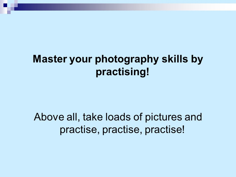 Master your photography skills by practising.