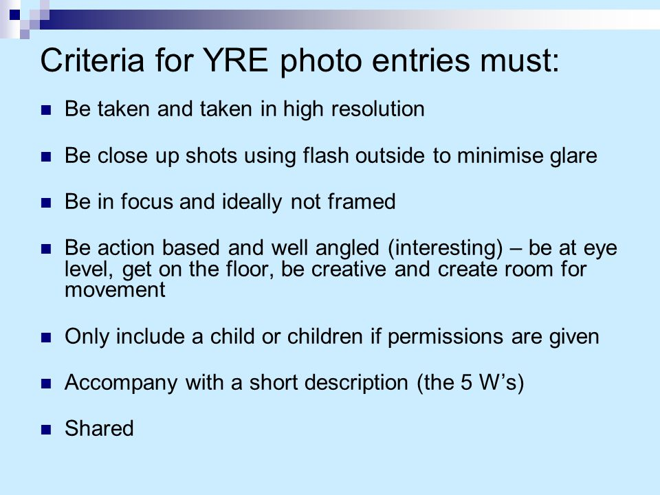 Criteria for YRE photo entries must: Be taken and taken in high resolution Be close up shots using flash outside to minimise glare Be in focus and ide