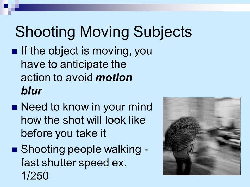 Shooting Moving Subjects If the object is moving, you have to anticipate the action to avoid motion blur Need to know in your mind how the shot will look like before you take it Shooting people walking - fast shutter speed ex.