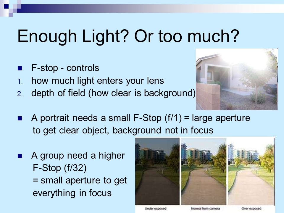 Enough Light? Or too much? F-stop - controls 1. how much light enters your lens 2. depth of field (how clear is background) A portrait needs a small F