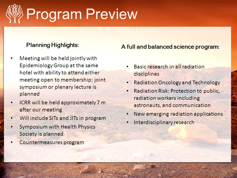 Program Preview Meeting will be held jointly with Epidemiology Group at the same hotel with ability to attend either meeting open to membership; joint symposium or plenary lecture is planned ICRR will be held approximately 7 m after our meeting Will include SITs and JITs in program Symposium with Health Physics Society is planned Countermeasures program Planning Highlights: Basic research in all radiation disciplines Radiation Oncology and Technology Radiation Risk: Protection to public, radiation workers including astronauts, and communication New emerging radiation applications Interdisciplinary research A full and balanced science program :