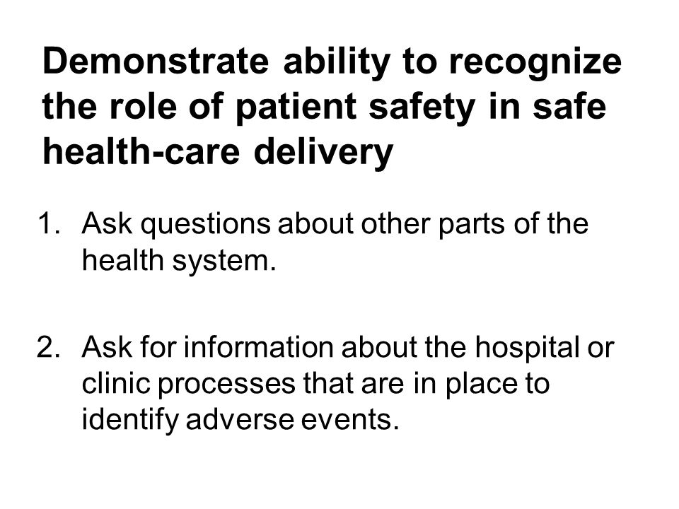 Demonstrate ability to recognize the role of patient safety in safe health-care delivery 1.Ask questions about other parts of the health system.