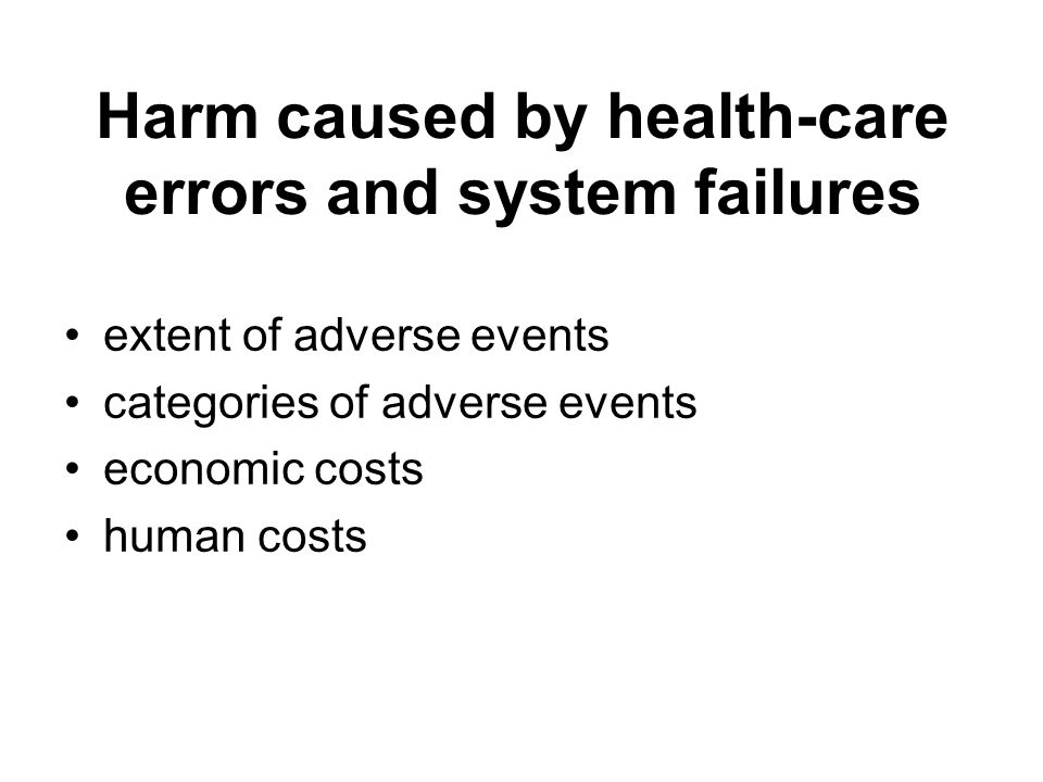 Harm caused by health-care errors and system failures extent of adverse events categories of adverse events economic costs human costs