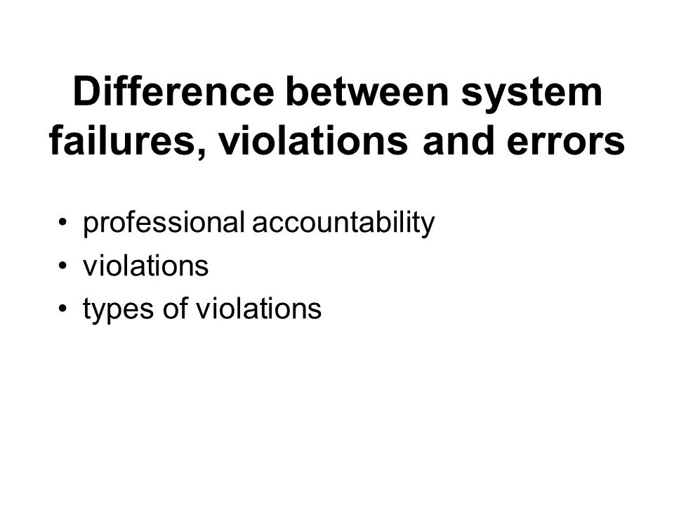 Difference between system failures, violations and errors professional accountability violations types of violations
