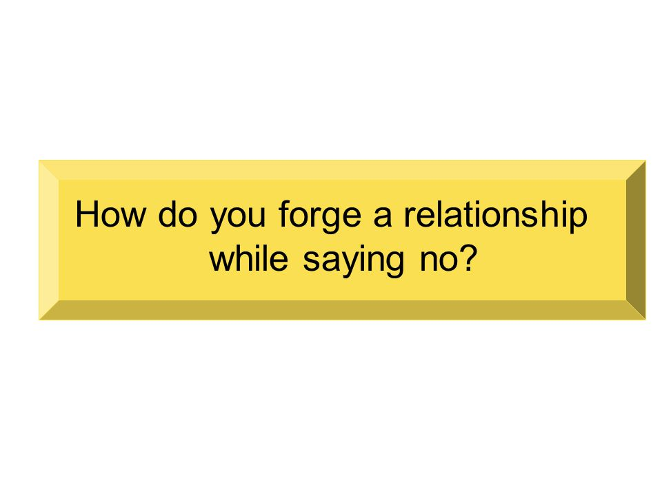 How do you forge a relationship while saying no