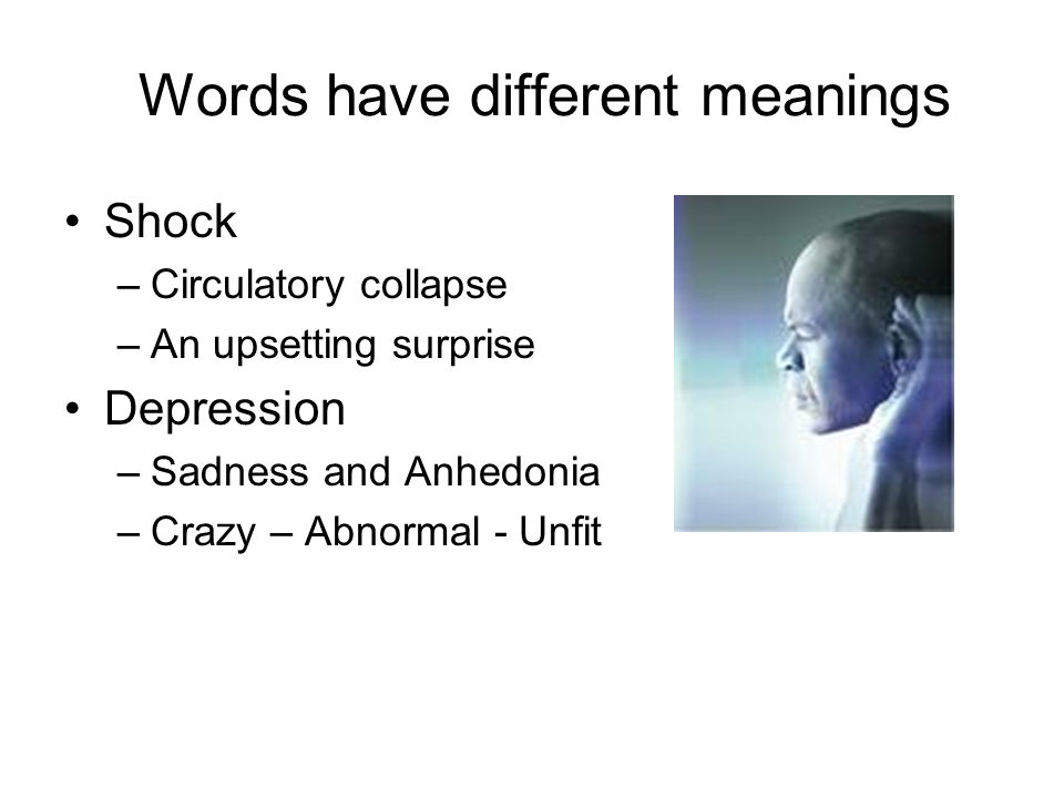 Words have different meanings Shock –Circulatory collapse –An upsetting surprise Depression –Sadness and Anhedonia –Crazy – Abnormal - Unfit