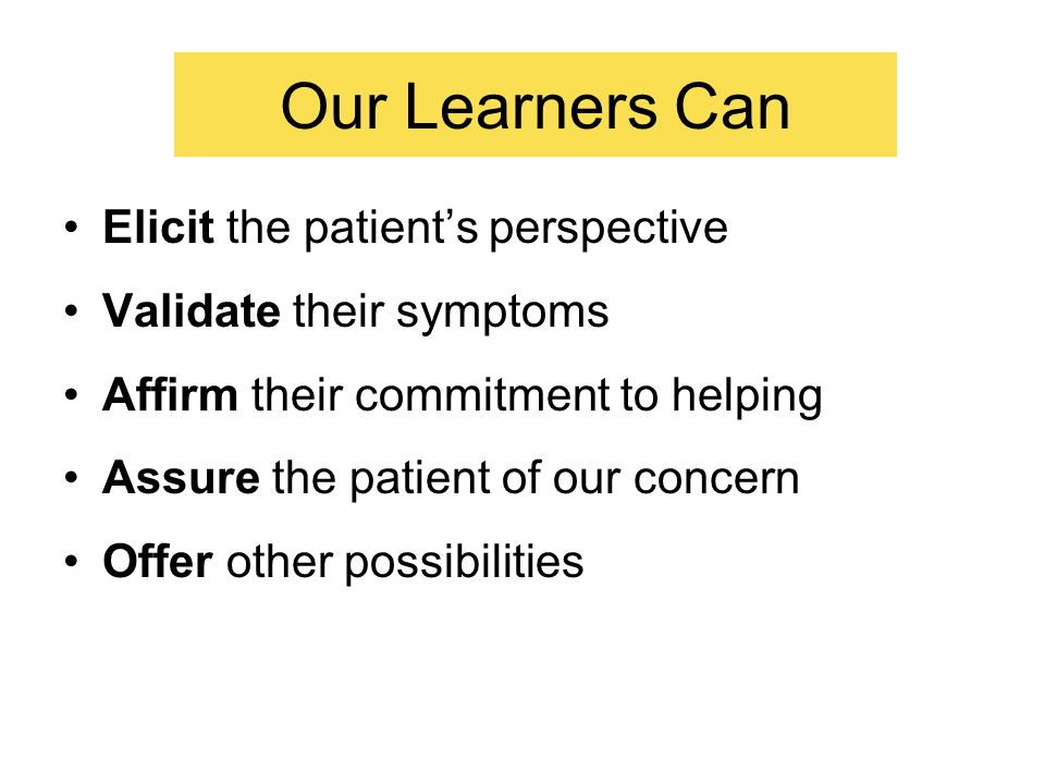 Our Learners Can Elicit the patient's perspective Validate their symptoms Affirm their commitment to helping Assure the patient of our concern Offer other possibilities