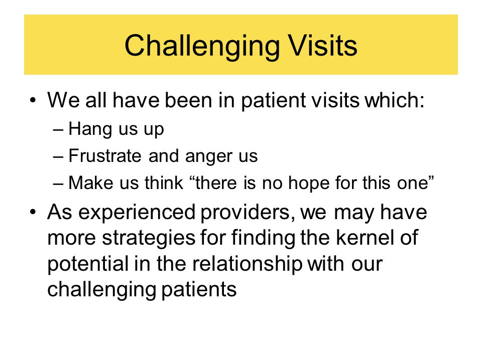 Challenging Visits We all have been in patient visits which: –Hang us up –Frustrate and anger us –Make us think there is no hope for this one As experienced providers, we may have more strategies for finding the kernel of potential in the relationship with our challenging patients