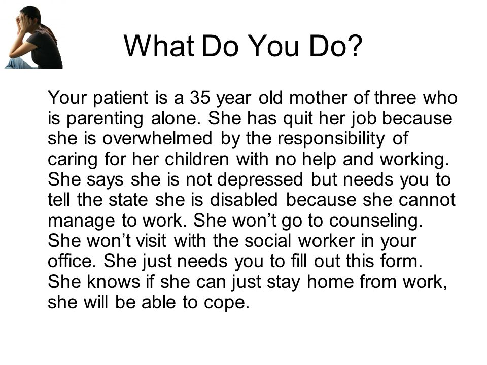 What Do You Do. Your patient is a 35 year old mother of three who is parenting alone.