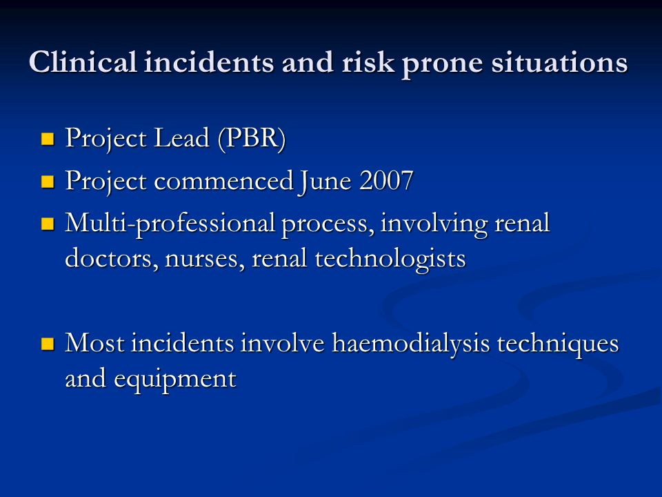 Clinical incidents and risk prone situations Project Lead (PBR) Project Lead (PBR) Project commenced June 2007 Project commenced June 2007 Multi-professional process, involving renal doctors, nurses, renal technologists Multi-professional process, involving renal doctors, nurses, renal technologists Most incidents involve haemodialysis techniques and equipment Most incidents involve haemodialysis techniques and equipment