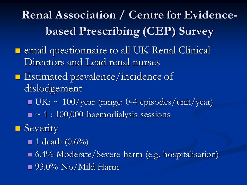 Renal Association / Centre for Evidence- based Prescribing (CEP) Survey email questionnaire to all UK Renal Clinical Directors and Lead renal nurses email questionnaire to all UK Renal Clinical Directors and Lead renal nurses Estimated prevalence/incidence of dislodgement Estimated prevalence/incidence of dislodgement UK: ~ 100/year (range: 0-4 episodes/unit/year) UK: ~ 100/year (range: 0-4 episodes/unit/year) ~ 1 : 100,000 haemodialysis sessions ~ 1 : 100,000 haemodialysis sessions Severity Severity 1 death (0.6%) 1 death (0.6%) 6.4% Moderate/Severe harm (e.g.