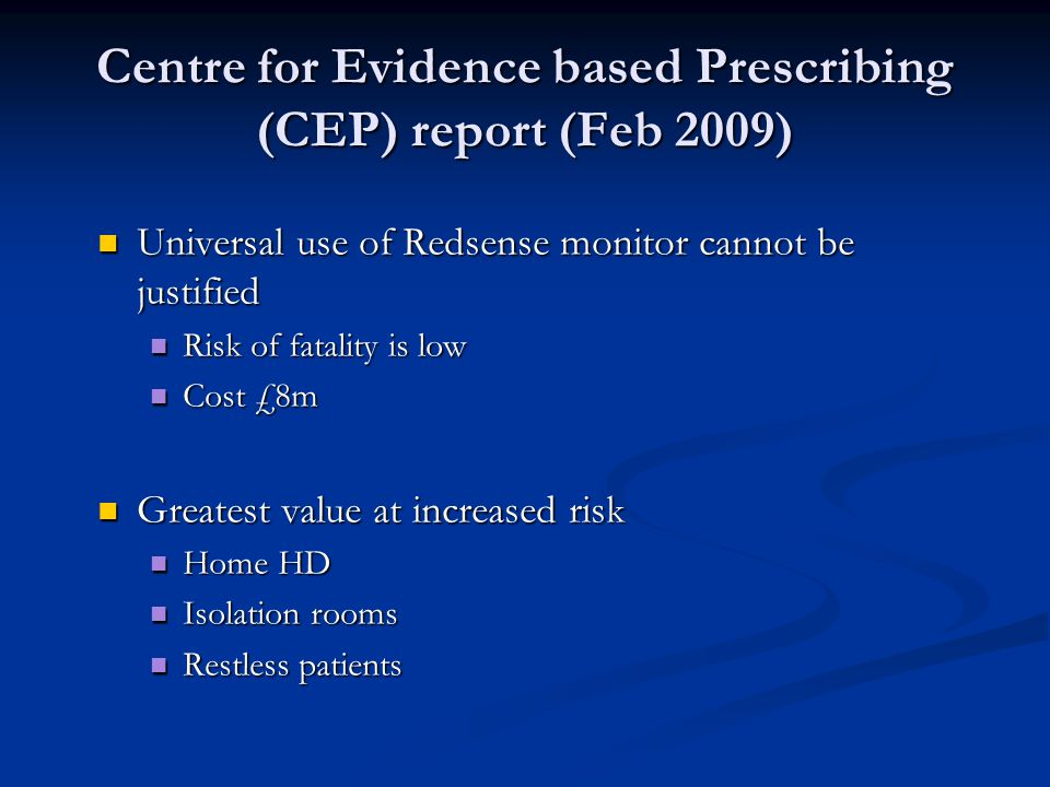 Centre for Evidence based Prescribing (CEP) report (Feb 2009) Universal use of Redsense monitor cannot be justified Risk of fatality is low Cost £8m Greatest value at increased risk Home HD Isolation rooms Restless patients