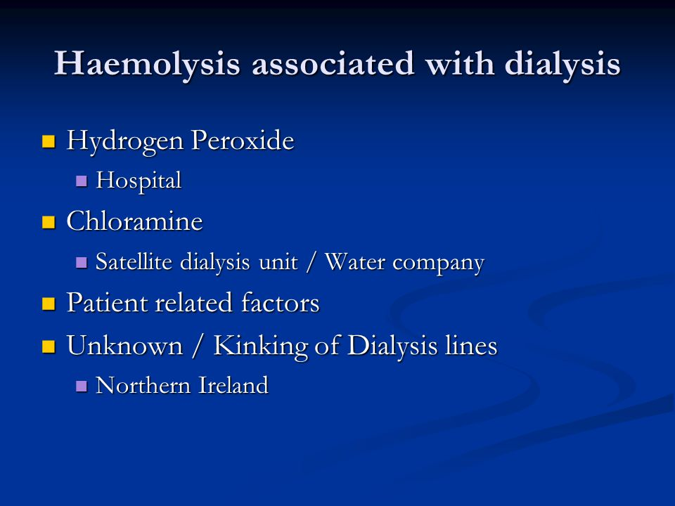 Haemolysis associated with dialysis Hydrogen Peroxide Hydrogen Peroxide Hospital Hospital Chloramine Chloramine Satellite dialysis unit / Water company Satellite dialysis unit / Water company Patient related factors Patient related factors Unknown / Kinking of Dialysis lines Unknown / Kinking of Dialysis lines Northern Ireland Northern Ireland