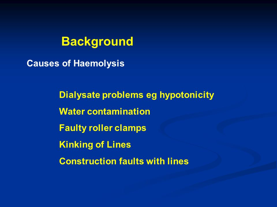 Background Causes of Haemolysis Dialysate problems eg hypotonicity Water contamination Faulty roller clamps Kinking of Lines Construction faults with lines
