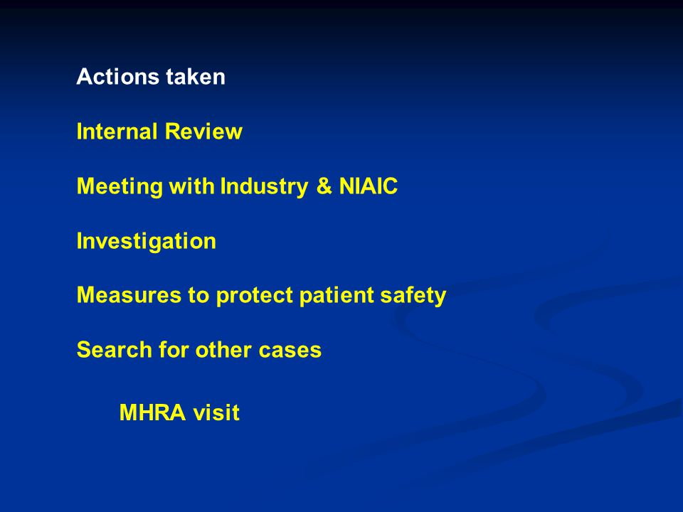 Actions taken Internal Review Meeting with Industry & NIAIC Investigation Measures to protect patient safety Search for other cases MHRA visit