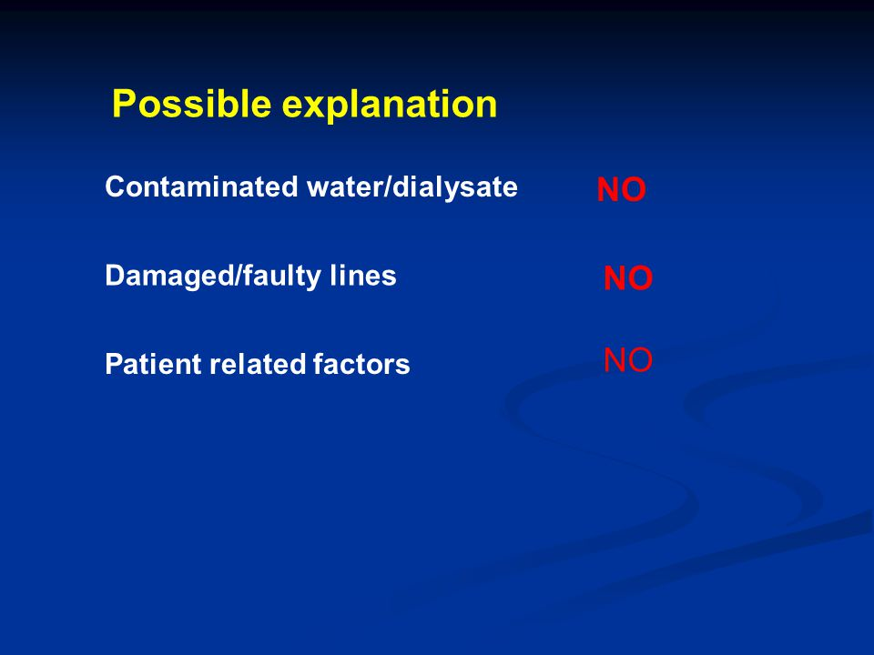 Possible explanation Contaminated water/dialysate NO Damaged/faulty lines NO Patient related factors NO