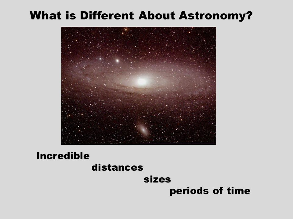 What is Different About Astronomy Incredible distances sizes periods of time