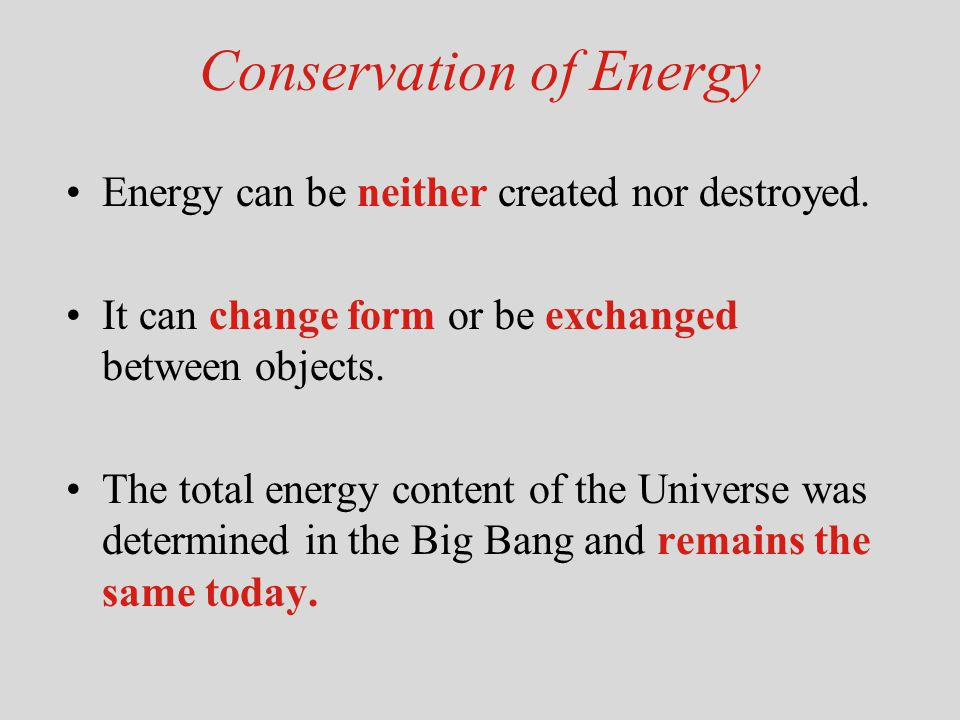 Conservation of Energy Energy can be neither created nor destroyed. It can change form or be exchanged between objects. The total energy content of th