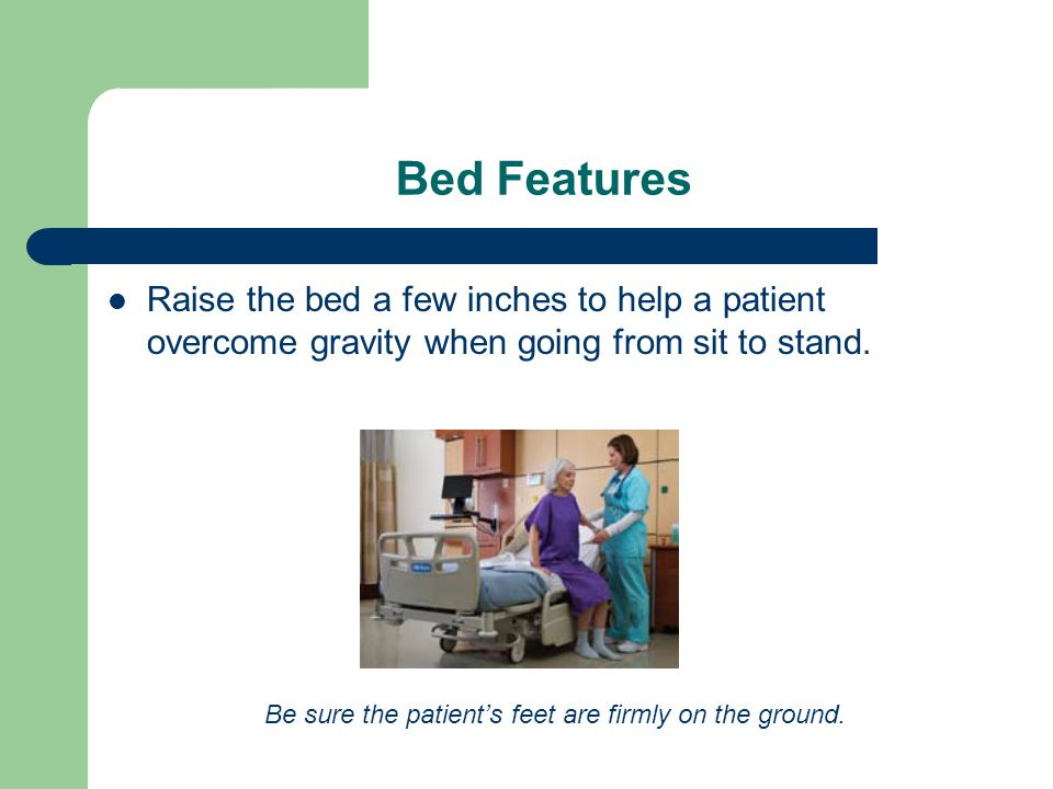Bed Features Raise the bed a few inches to help a patient overcome gravity when going from sit to stand.