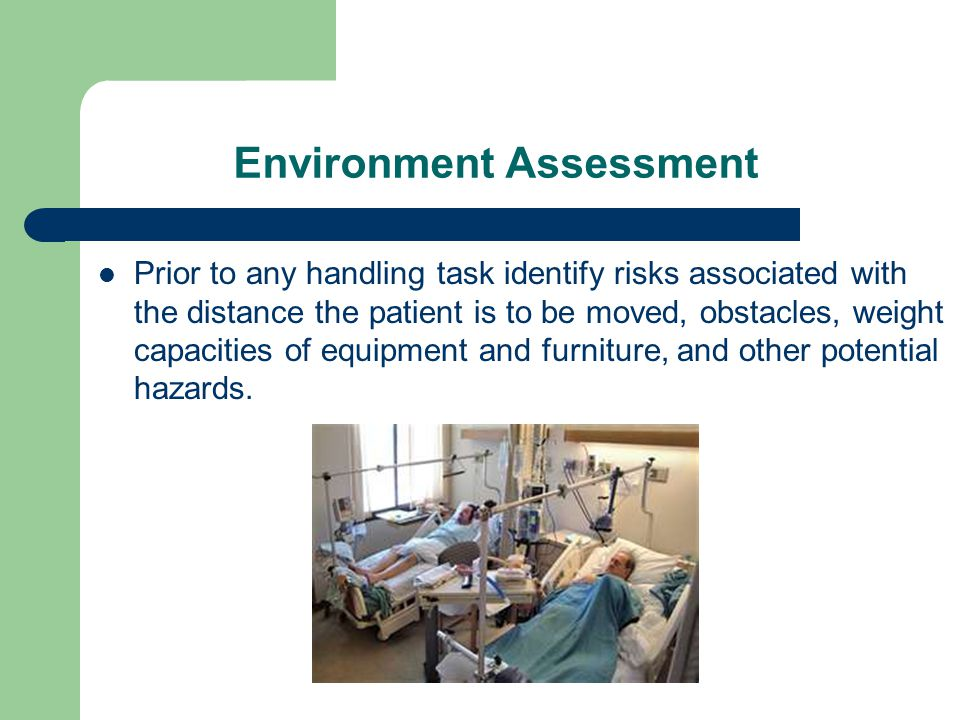 Environment Assessment Prior to any handling task identify risks associated with the distance the patient is to be moved, obstacles, weight capacities