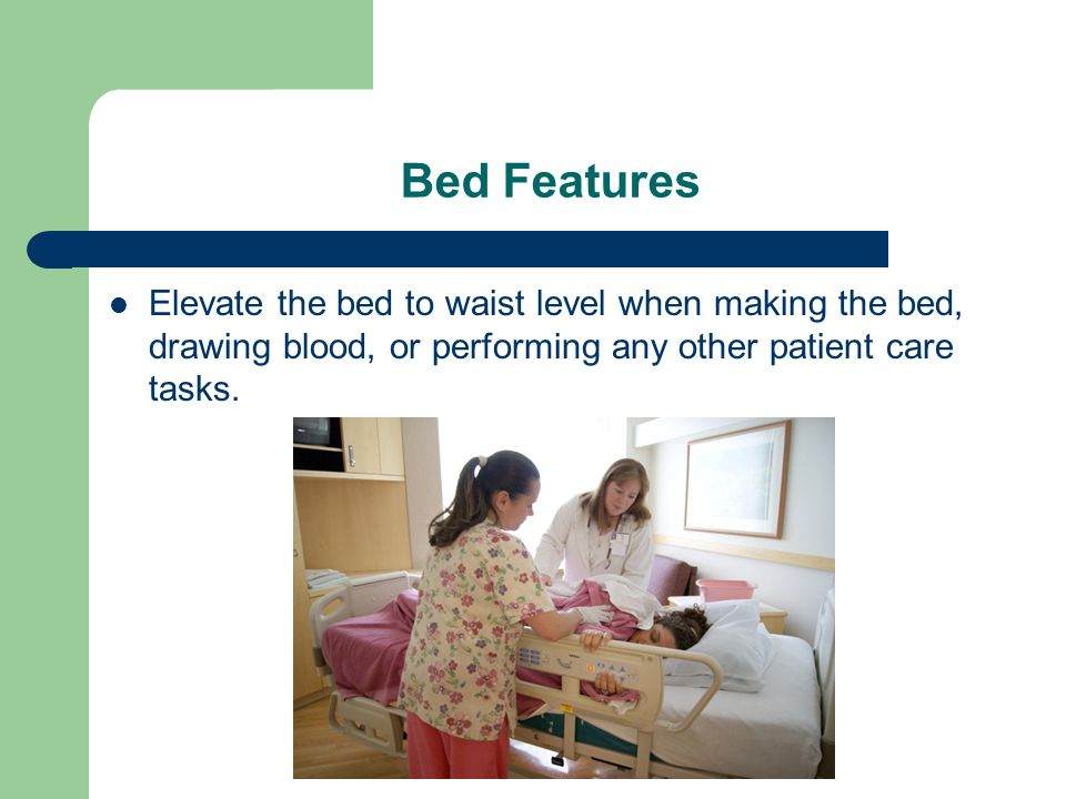 Bed Features Elevate the bed to waist level when making the bed, drawing blood, or performing any other patient care tasks.