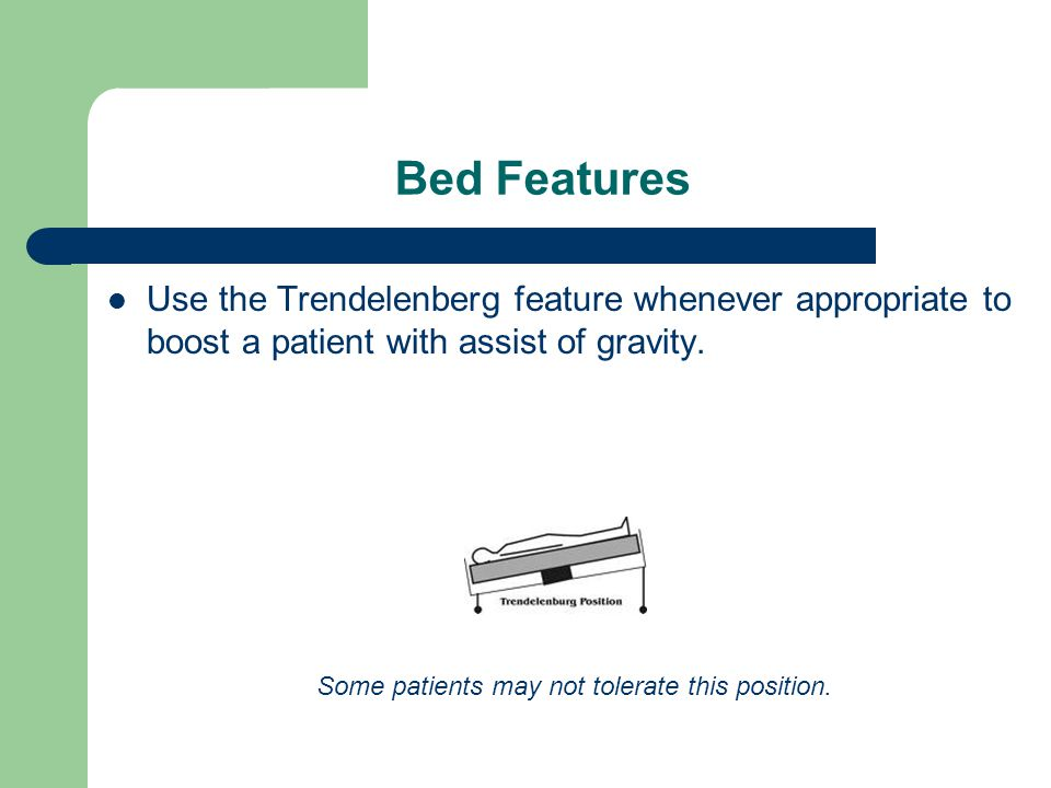 Bed Features Use the Trendelenberg feature whenever appropriate to boost a patient with assist of gravity.