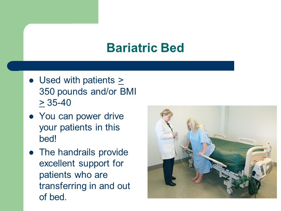 Bariatric Bed Used with patients > 350 pounds and/or BMI > 35-40 You can power drive your patients in this bed.