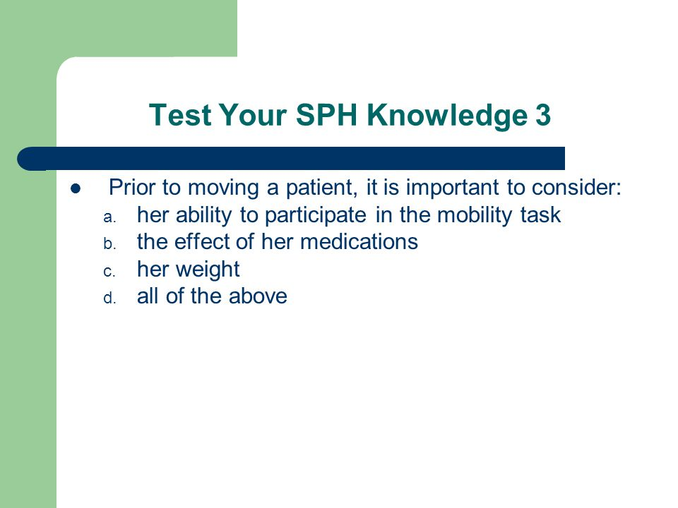 Test Your SPH Knowledge 3 Prior to moving a patient, it is important to consider: a.
