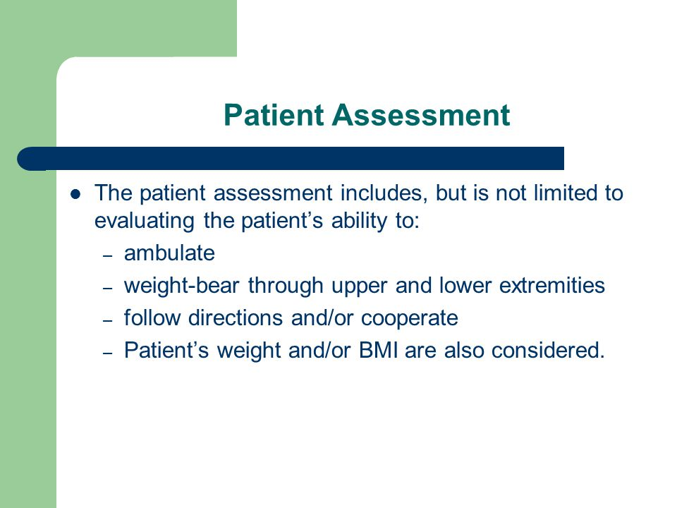 Patient Assessment The patient assessment includes, but is not limited to evaluating the patient's ability to: – ambulate – weight-bear through upper