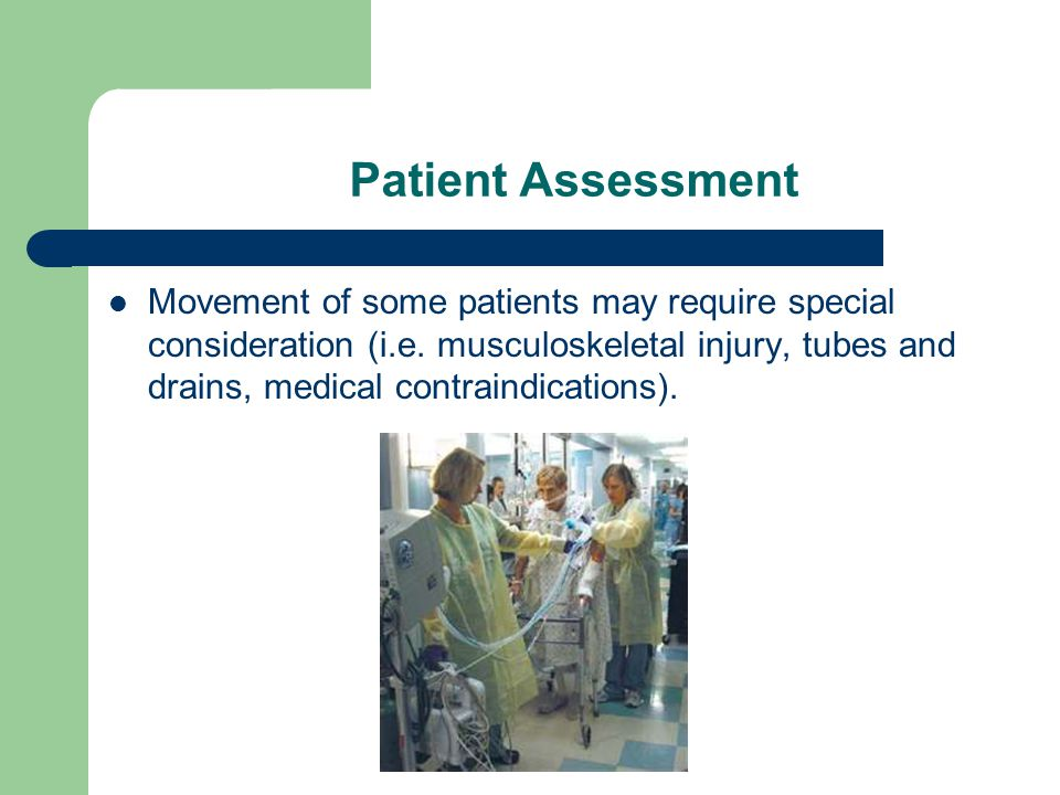 Patient Assessment Movement of some patients may require special consideration (i.e. musculoskeletal injury, tubes and drains, medical contraindicatio