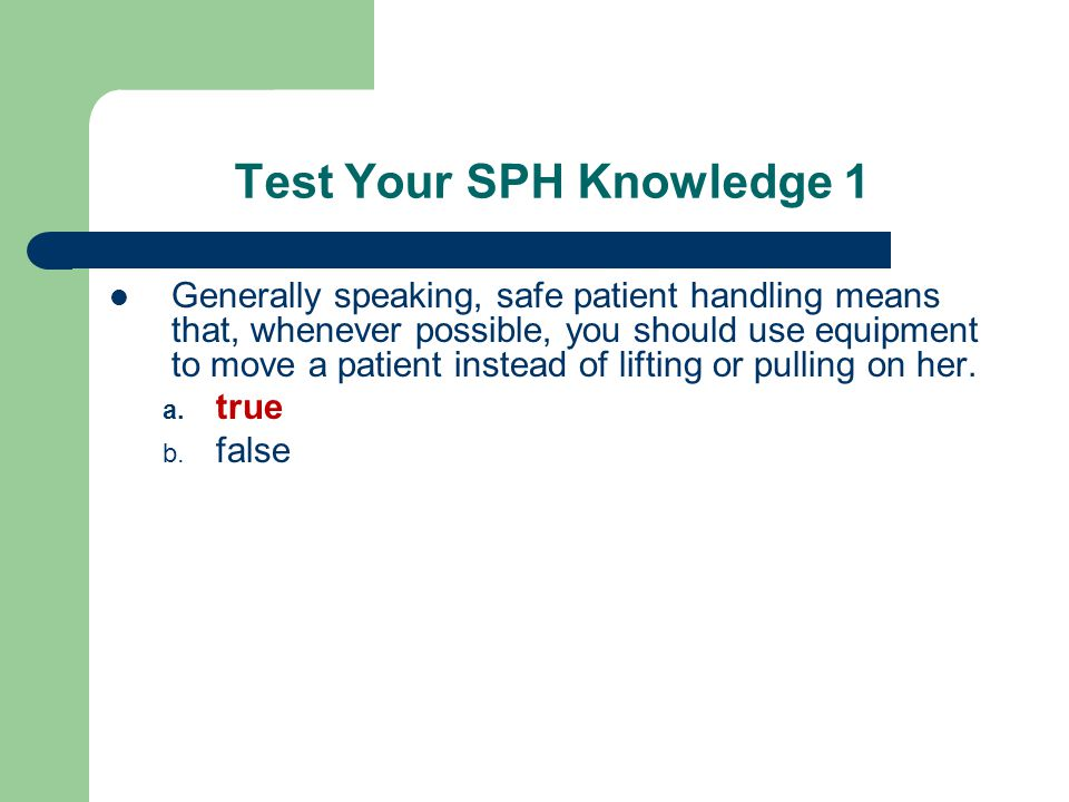 Test Your SPH Knowledge 1 Generally speaking, safe patient handling means that, whenever possible, you should use equipment to move a patient instead