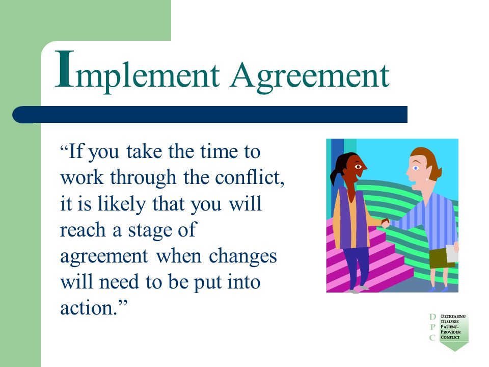 I mplement Agreement If you take the time to work through the conflict, it is likely that you will reach a stage of agreement when changes will need to be put into action.