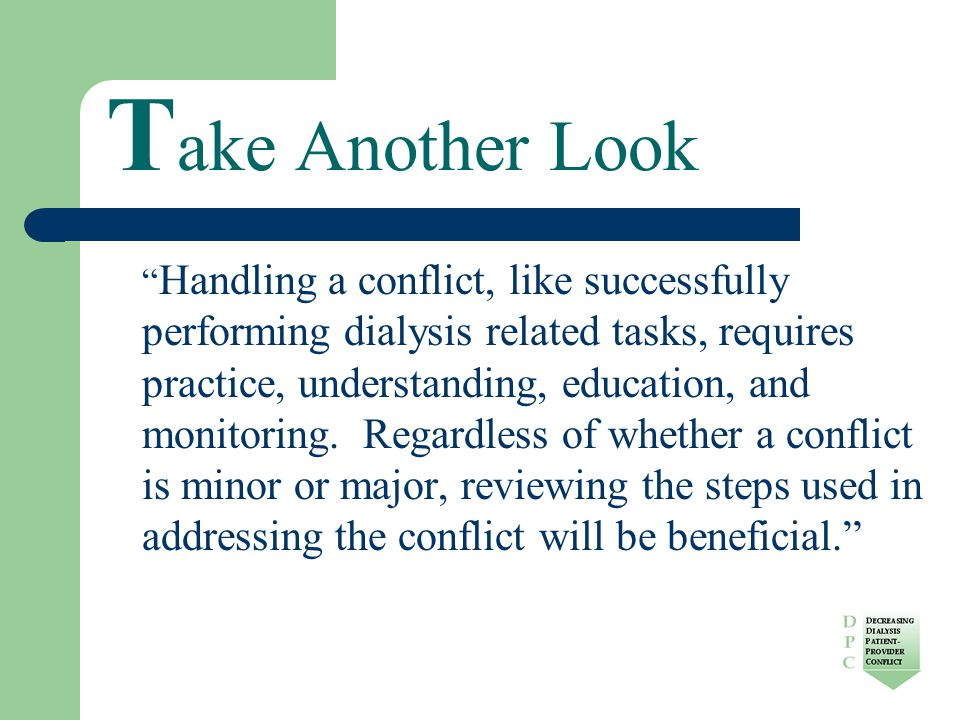 T ake Another Look Handling a conflict, like successfully performing dialysis related tasks, requires practice, understanding, education, and monitoring.