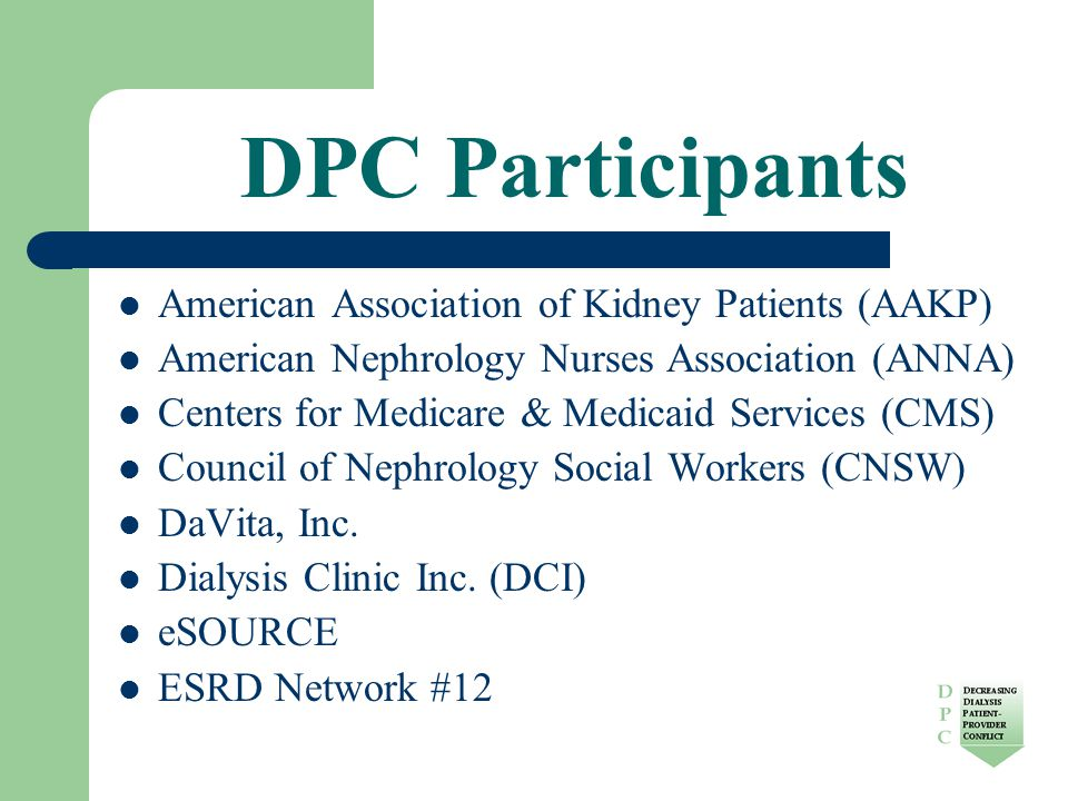 DPC Participants American Association of Kidney Patients (AAKP) American Nephrology Nurses Association (ANNA) Centers for Medicare & Medicaid Services (CMS) Council of Nephrology Social Workers (CNSW) DaVita, Inc.
