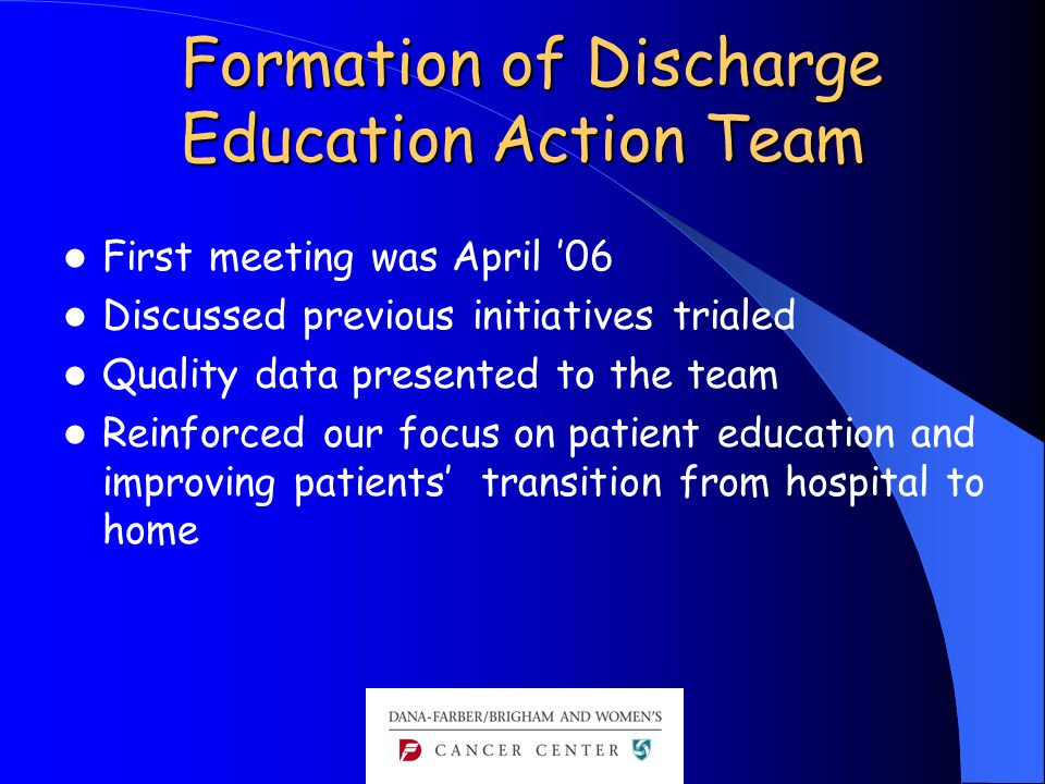 Formation of Discharge Education Action Team Formation of Discharge Education Action Team First meeting was April '06 Discussed previous initiatives trialed Quality data presented to the team Reinforced our focus on patient education and improving patients' transition from hospital to home