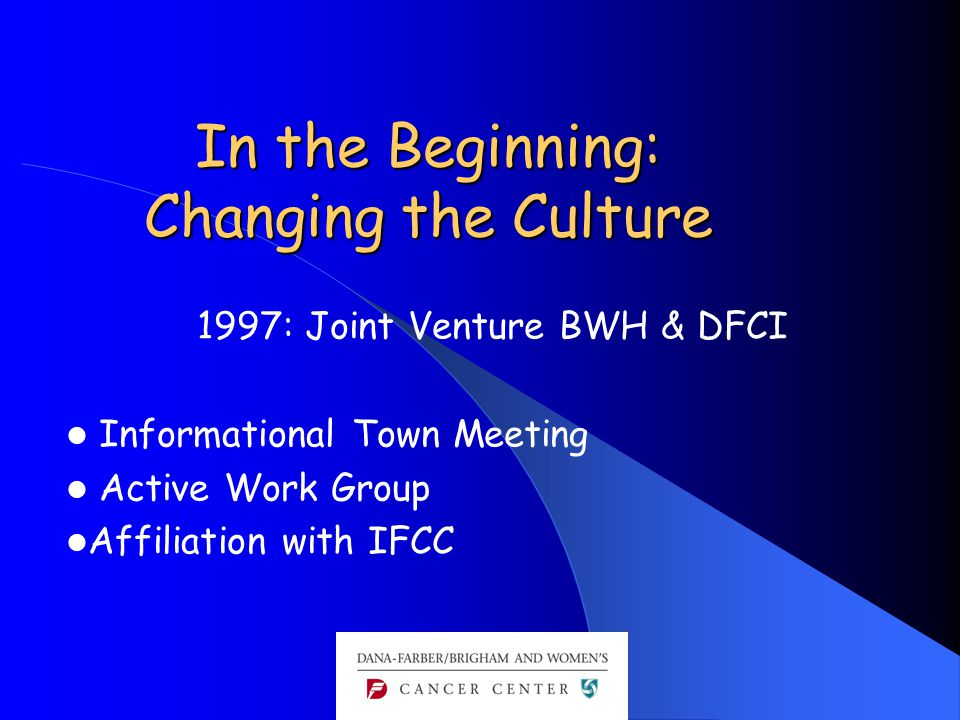 In the Beginning: Changing the Culture 1997: Joint Venture BWH & DFCI Informational Town Meeting Active Work Group Affiliation with IFCC