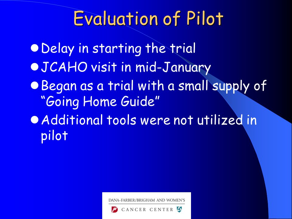 """Evaluation of Pilot Delay in starting the trial JCAHO visit in mid-January Began as a trial with a small supply of """"Going Home Guide"""" Additional tools"""