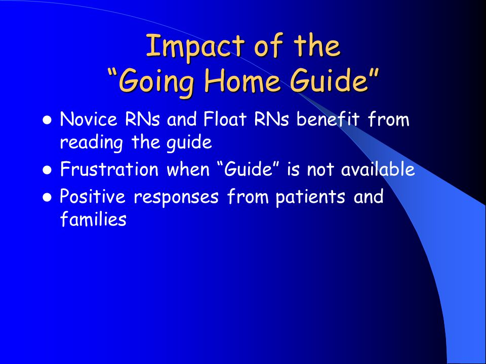 Impact of the Going Home Guide Novice RNs and Float RNs benefit from reading the guide Frustration when Guide is not available Positive responses from patients and families