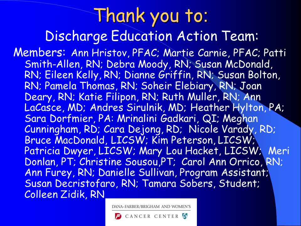 Thank you to : Discharge Education Action Team: Members: Ann Hristov, PFAC; Martie Carnie, PFAC; Patti Smith-Allen, RN; Debra Moody, RN; Susan McDonald, RN; Eileen Kelly, RN; Dianne Griffin, RN; Susan Bolton, RN; Pamela Thomas, RN; Soheir Elebiary, RN; Joan Deary, RN; Katie Filipon, RN; Ruth Muller, RN; Ann LaCasce, MD; Andres Sirulnik, MD; Heather Hylton, PA; Sara Dorfmier, PA: Mrinalini Gadkari, QI; Meghan Cunningham, RD; Cara Dejong, RD; Nicole Varady, RD; Bruce MacDonald, LICSW; Kim Peterson, LICSW; Patricia Dwyer, LICSW; Mary Lou Hacket, LICSW; Meri Donlan, PT; Christine Sousou,PT; Carol Ann Orrico, RN; Ann Furey, RN; Danielle Sullivan, Program Assistant; Susan Decristofaro, RN; Tamara Sobers, Student; Colleen Zidik, RN