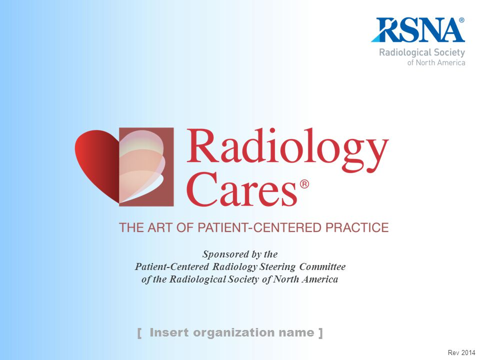 Sponsored by the Patient-Centered Radiology Steering Committee of the Radiological Society of North America [ Insert organization name ] Rev 2014
