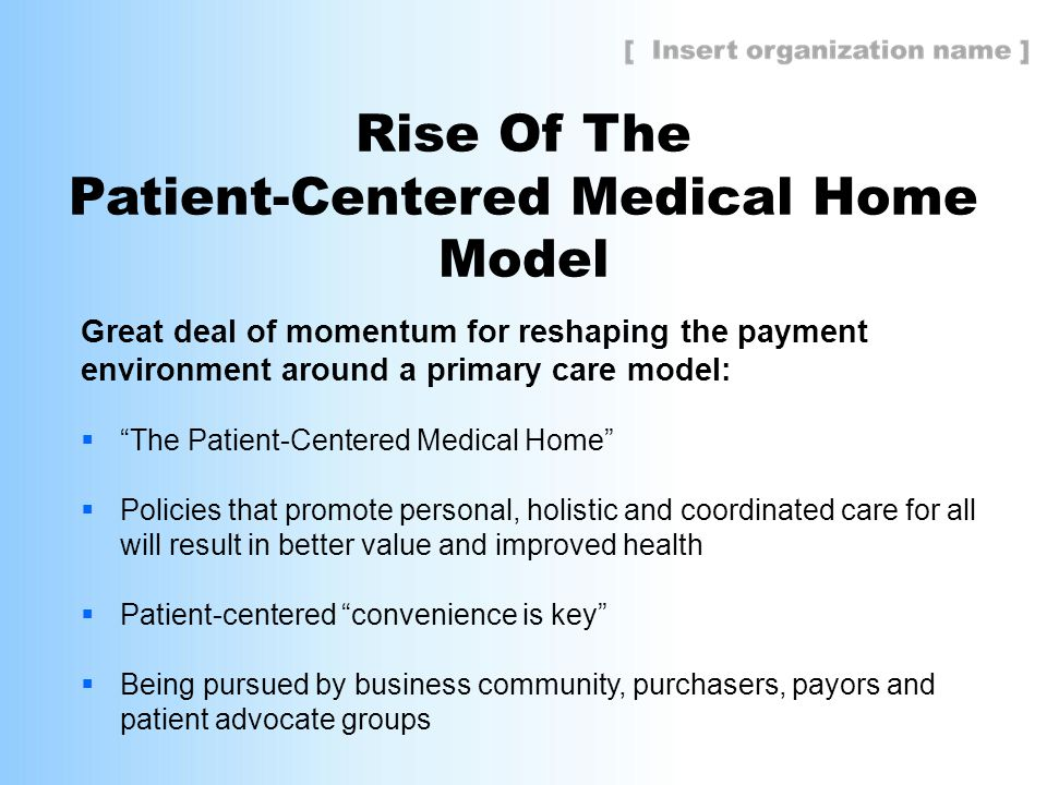 Rise Of The Patient-Centered Medical Home Model Great deal of momentum for reshaping the payment environment around a primary care model:  The Patient-Centered Medical Home  Policies that promote personal, holistic and coordinated care for all will result in better value and improved health  Patient-centered convenience is key  Being pursued by business community, purchasers, payors and patient advocate groups