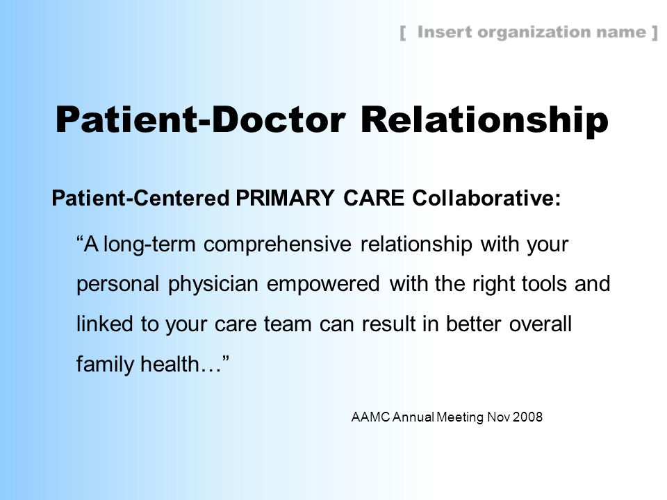 Patient-Doctor Relationship Patient-Centered PRIMARY CARE Collaborative: A long-term comprehensive relationship with your personal physician empowered with the right tools and linked to your care team can result in better overall family health… AAMC Annual Meeting Nov 2008