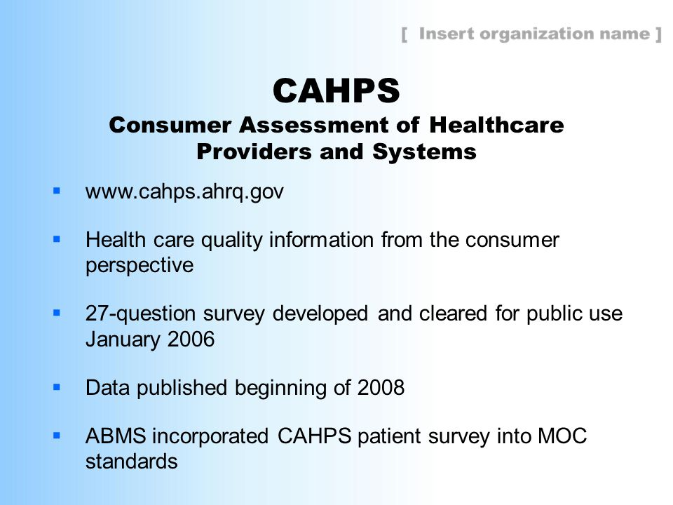 CAHPS Consumer Assessment of Healthcare Providers and Systems  www.cahps.ahrq.gov  Health care quality information from the consumer perspective  27-question survey developed and cleared for public use January 2006  Data published beginning of 2008  ABMS incorporated CAHPS patient survey into MOC standards
